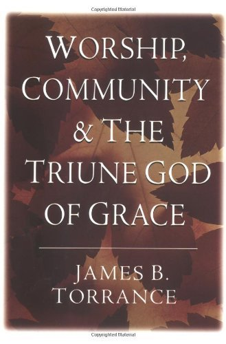 book By James B. Torrance - Worship, Community & the Triune God of Grace (6\/15\/97)