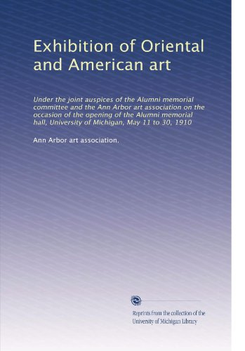 book Exhibition of Oriental and American art: Under the joint auspices of the Alumni memorial committee and the Ann Arbor art association on the occasion ... University of Michigan, May 11 to 30, 1910