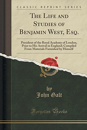 book The Life and Studies of Benjamin West, Esq.: President of the Royal Academy of London, Prior to His Arrival in England; Compiled From Materials Furnished by Himself (Classic Reprint)