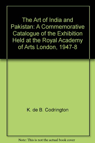 book The Art of India and Pakistan: A Commemorative Catalogue of the Exhibition Held at the Royal Academy of Arts London, 1947-8