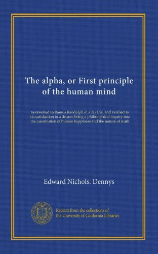 book The alpha, or First principle of the human mind: as revealed to Ramus Randolph in a reverie, and verified to his satisfaction in a dream: being a ... of human happiness and the nature of truth