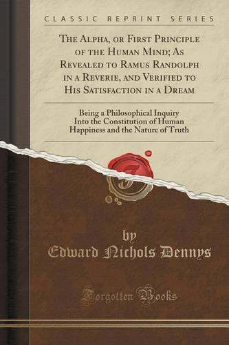 book The Alpha, or First Principle of the Human Mind; As Revealed to Ramus Randolph in a Reverie, and Verified to His Satisfaction in a Dream: Being a ... and the Nature of Truth (Classic Reprint)