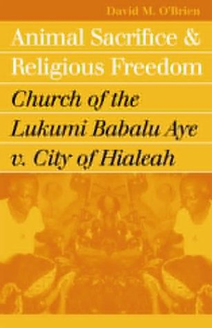 book Animal Sacrifice and Religious Freedom: Church of the Lukumi Babalu Aye v. City of Hialeah