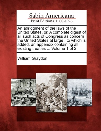 book An abridgment of the laws of the United States, or, A complete digest of all such acts of Congress as concern the United States at large: to which is ... all existing treaties ... Volume 1 of 2