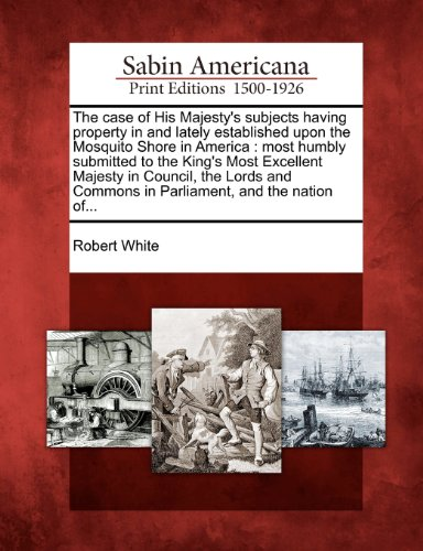book The case of His Majesty\'s subjects having property in and lately established upon the Mosquito Shore in America: most humbly submitted to the King\'s ... Commons in Parliament, and the nation of...