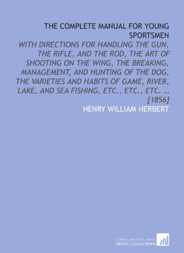 book The complete manual for young sportsmen: with directions for handling the gun, the rifle, and the rod, the art of shooting on the wing, the breaking, ... and sea fishing, etc., etc., etc. ... [1856]