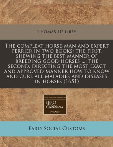book The compleat horse-man and expert ferrier in two books: the first, shewing the best manner of breeding good horses ...: the second, directing the most ... all maladies and diseases in horses (1651)