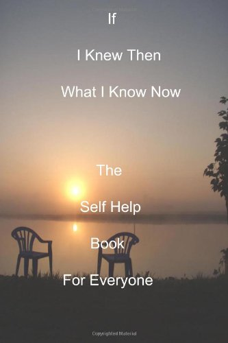 book If I Knew Then What I Know Now: The Self Help Book For Everyone