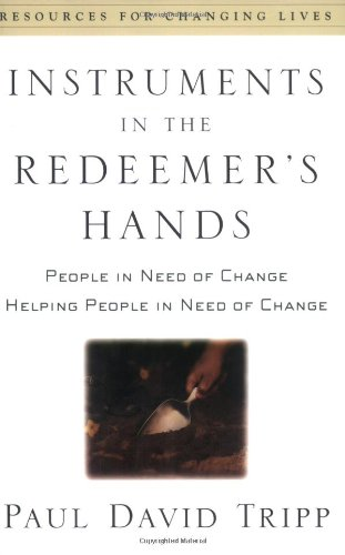 book Instruments in the Redeemer\'s Hands: People in Need of Change Helping People in Need of Change (Resources for Changing Lives)