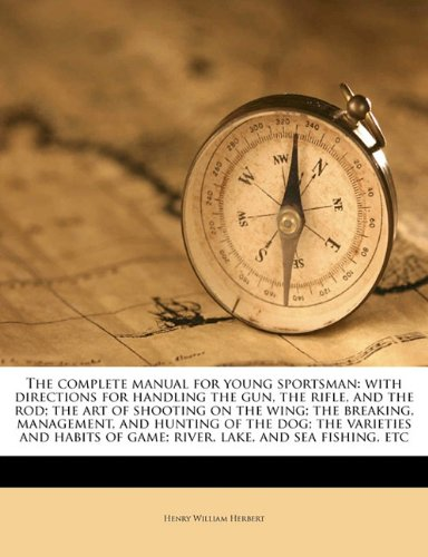 book The complete manual for young sportsman: with directions for handling the gun, the rifle, and the rod; the art of shooting on the wing; the breaking, ... of game; river, lake, and sea fishing, etc