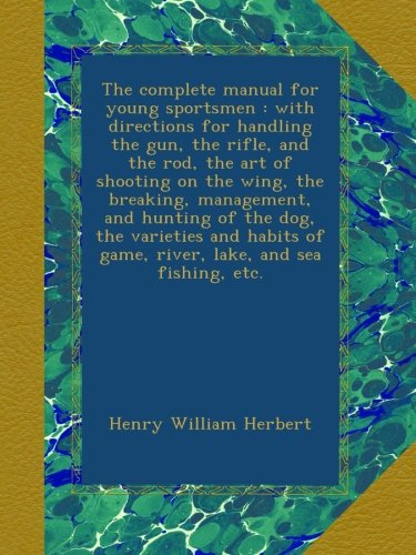 book The complete manual for young sportsmen : with directions for handling the gun, the rifle, and the rod, the art of shooting on the wing, the breaking, ... of game, river, lake, and sea fishing, etc.