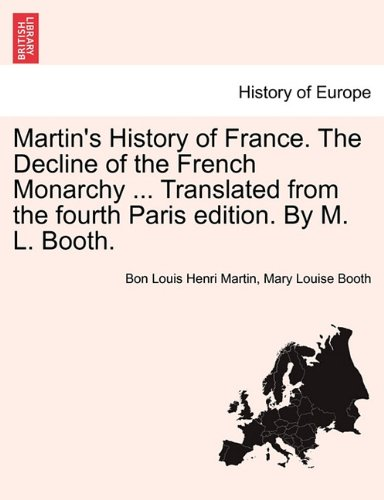 book Martin\'s History of France. The Decline of the French Monarchy ... Translated from the fourth Paris edition. By M. L. Booth. Volume XV.