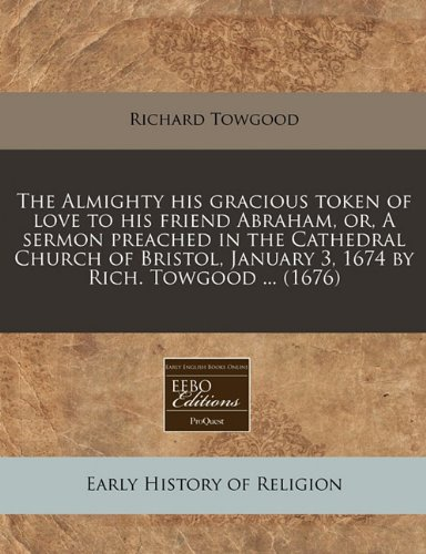 book The Almighty his gracious token of love to his friend Abraham, or, A sermon preached in the Cathedral Church of Bristol, January 3, 1674 by Rich. Towgood ... (1676)
