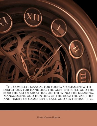 book The complete manual for young sportsmen; with directions for handling the gun, the rifle, and the rod; the art of shooting on the wing; the breaking, ... of game; river, lake, and sea fishing, etc.,