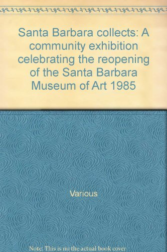 book Santa Barbara collects: A community exhibition celebrating the reopening of the Santa Barbara Museum of Art 1985