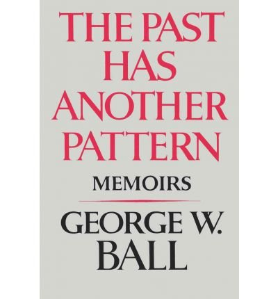 book [ The Past Has Another Pattern: Memoirs By Ball, George W., Jr. ( Author ) Paperback 1983 ]