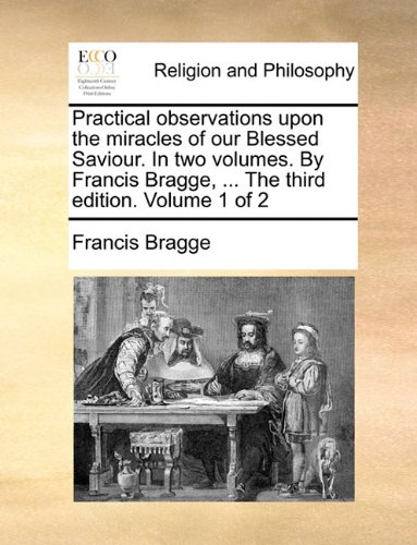 book Practical observations upon the miracles of our Blessed Saviour. In two volumes. By Francis Bragge, ... The third edition. Volume 1 of 2