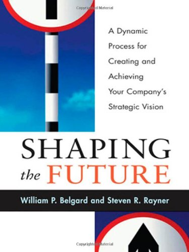 book Shaping the Future: A Dynamic Process for Creating and AchievingYour Company\'s Strategic Vision