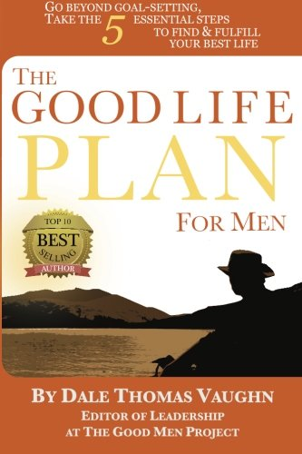 book The Good Life Plan for Men: Go Beyond Goal-Setting, Take the 5 Essential Steps to Find & Fulfill Your Good Life (Volume 1)