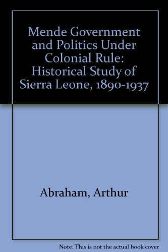 Mende Government and Politics Under Colonial Rule: Historical Study of Sierra Leone, 1890-1937 Mende Government and Politics Under Colonial Rule: Historical Study of Sierra Leone, 1890-1937