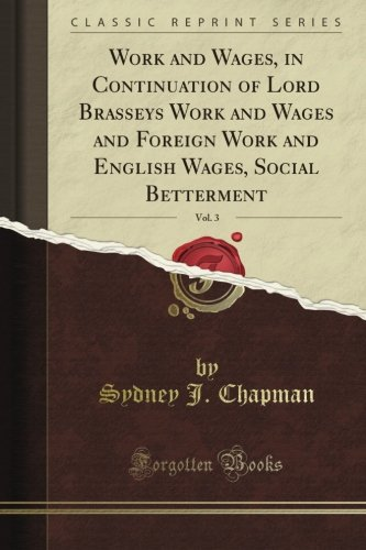 book Work and Wages, in Continuation of Lord Brassey\'s Work and Wages and Foreign Work and English Wages, Social Betterment, Vol. 3 (Classic Reprint)