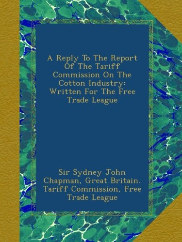 book A Reply To The Report Of The Tariff Commission On The Cotton Industry: Written For The Free Trade League