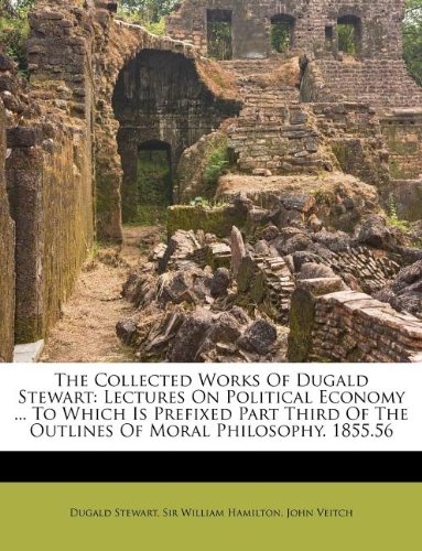 book The Collected Works Of Dugald Stewart: Lectures On Political Economy ... To Which Is Prefixed Part Third Of The Outlines Of Moral Philosophy. 1855.56