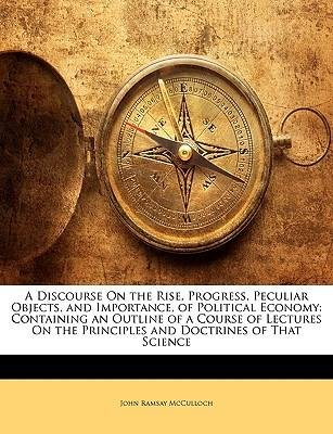 book [(A Discourse on the Rise, Progress, Peculiar Objects, and Importance, of Political Economy: Containing an Outline of a Course of Lectures on the Principles and Doctrines of That Science )] [Author: John Ramsay McCulloch] [Jan-2010]