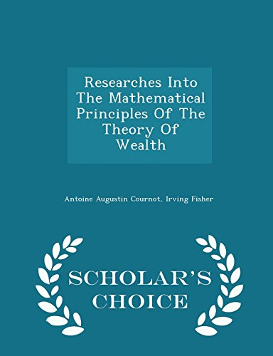 book Researches Into The Mathematical Principles Of The Theory Of Wealth - Scholar\'s Choice Edition