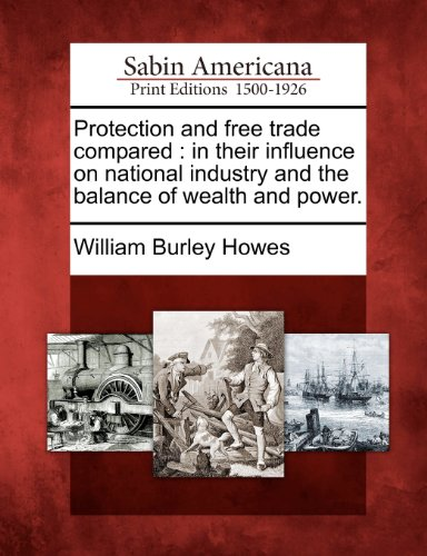 book Protection and free trade compared: in their influence on national industry and the balance of wealth and power.