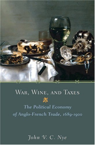 book War, Wine, and Taxes: The Political Economy of Anglo-French Trade, 1689-1900 (The Princeton Economic History of the Western World)
