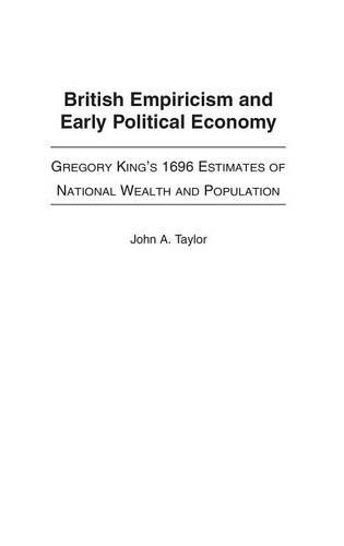 book British Empiricism and Early Political Economy: Gregory King\'s 1696 Estimates of National Wealth and Population (Contributions to the Study of World History)