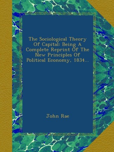 book The Sociological Theory Of Capital: Being A Complete Reprint Of The New Principles Of Political Economy, 1834...