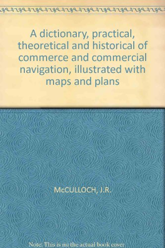 book A dictionary, practical, theoretical and historical of commerce and commercial navigation, illustrated with maps and plans