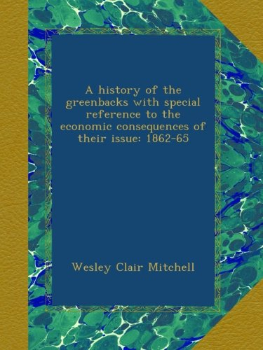 book A history of the greenbacks with special reference to the economic consequences of their issue: 1862-65