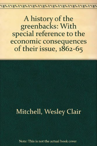 book A History of the Greenback: With Special Reference to the Economic Consequences of Their Issue: 1862-65