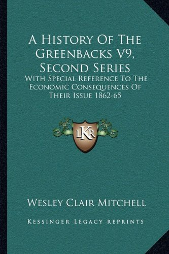 book A History Of The Greenbacks V9, Second Series: With Special Reference To The Economic Consequences Of Their Issue 1862-65
