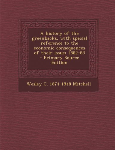 book A History of the Greenbacks, with Special Reference to the Economic Consequences of Their Issue: 1862-65 - Primary Source Edition