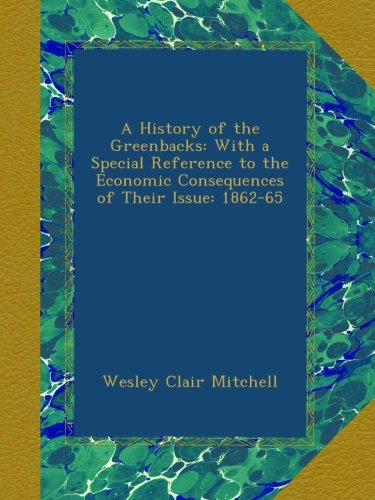 book A History of the Greenbacks: With a Special Reference to the Economic Consequences of Their Issue: 1862-65