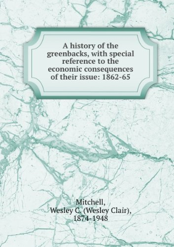 book A History Of The Greenbacks, With Special Reference To The Economic Consequences Of Their Issue: 1862-65 [FACSIMILE]