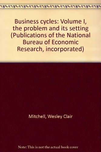book Business cycles: Volume I, the problem and its setting (Publications of the National Bureau of Economic Research, incorporated)