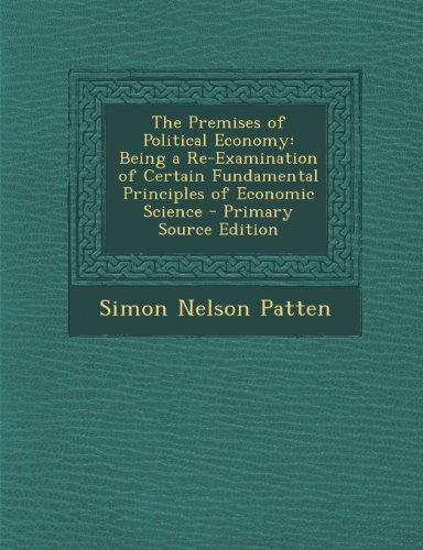 book The Premises of Political Economy: Being a Re-Examination of Certain Fundamental Principles of Economic Science - Primary Source Edition