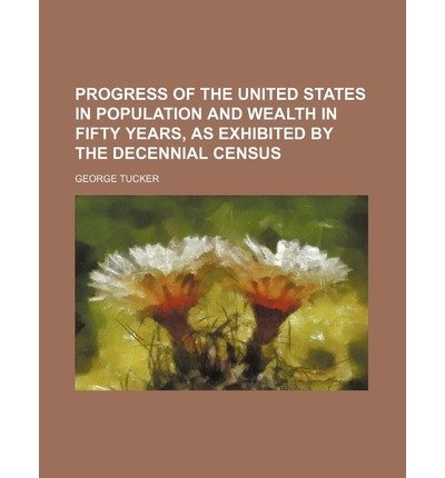 book [ Progress of the United States in Population and Wealth in Fifty Years ] By Tucker, George ( Author ) [ 2012 ) [ Paperback ]