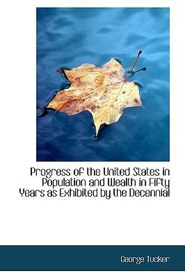 book [(Progress of the United States in Population and Wealth in Fifty Years as Exhibited by the Decennial )] [Author: George Tucker] [Sep-2009]