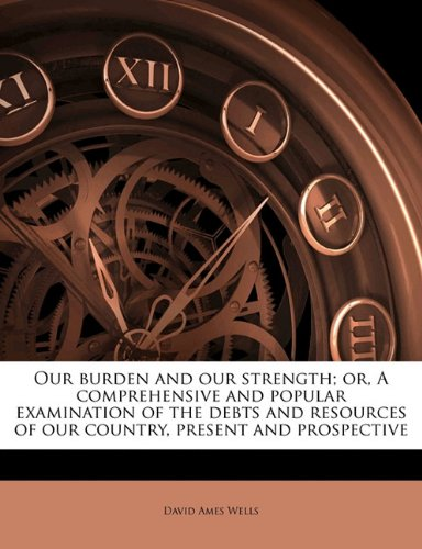 book Our burden and our strength; or, A comprehensive and popular examination of the debts and resources of our country, present and prospective