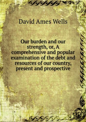 book Our burden and our strength, or, A comprehensive and popular examination of the debt and resources of our country, present and prospective. v. 2