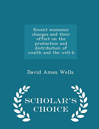 book Recent economic changes and their effect on the production and distribution of wealth and the well-b - Scholar\'s Choice Edition
