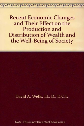 book Recent Economic Changes and Their Effect on the Production and Distribution of Wealth and the Well-Being of Society