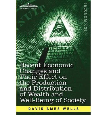 book [ { RECENT ECONOMIC CHANGES AND THEIR EFFECT ON THE PRODUCTION AND DISTRIBUTION OF WEALTH AND WELL-BEING OF SOCIETY } ] by Wells, David Ames (AUTHOR) Dec-03-2012 [ Paperback ]