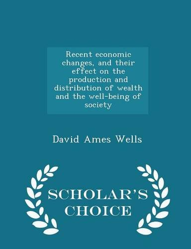 book Recent economic changes, and their effect on the production and distribution of wealth and the well-being of society  - Scholar\'s Choice Edition